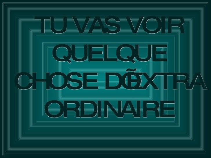 TU VAS VOIR QUELQUE CHOSE D'EXTRA ORDINAIRE