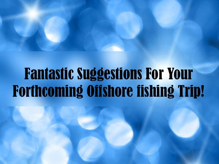 Fantastic Suggestions For YourForthcoming Offshore fishing Trip!