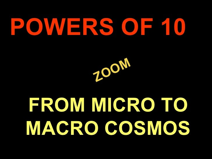 . ZOOM POWERS OF 10 FROM MICRO TO MACRO COSMOS