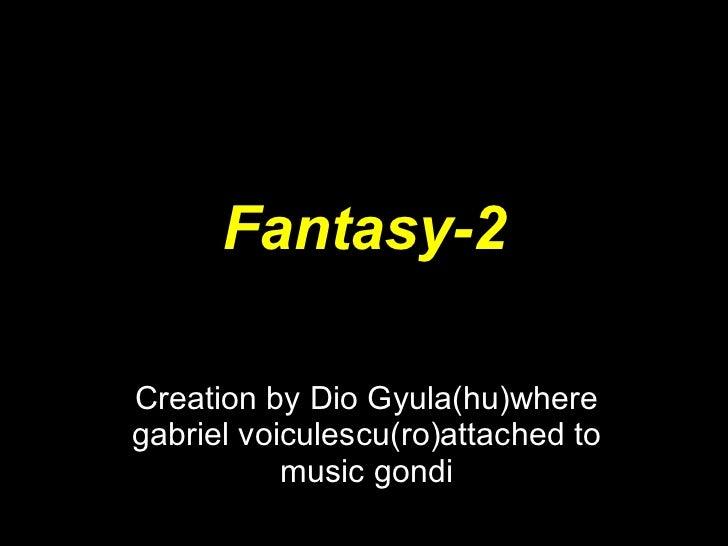 Fantasy-2 Creation by Dio Gyula(hu)where gabriel voiculescu(ro)attached to music gondi