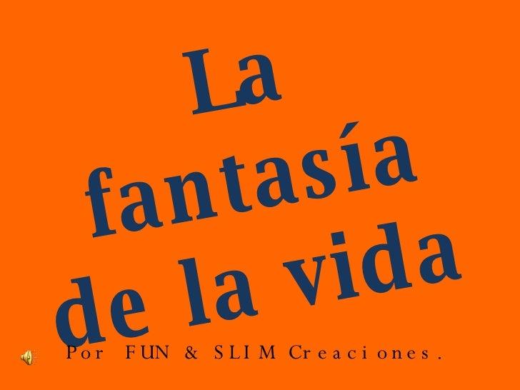 La fantasía de la vida  <ul><li>Por FUN & SLIM Creaciones. </li></ul>