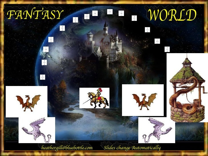 FANTASY WORLD [email_address] Slides change Automatically
