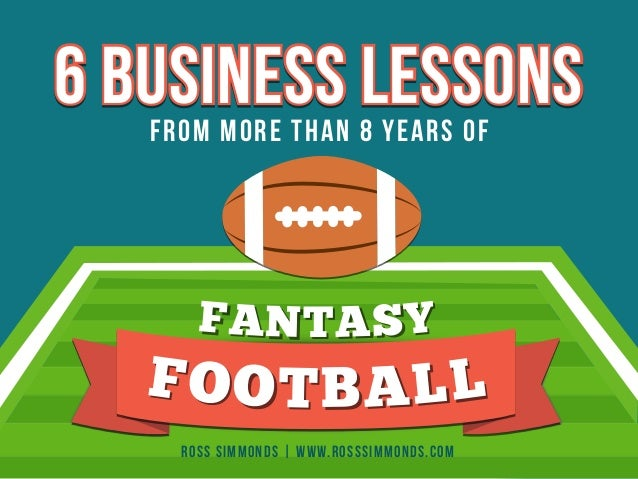 6 BUSINESS LESSONS  FROM MORE THAN 8 YEARS OF  F A N T A S Y  F O O T B A L L  ROSS SIMMONDS | WWW.ROSSSIMMONDS.COM