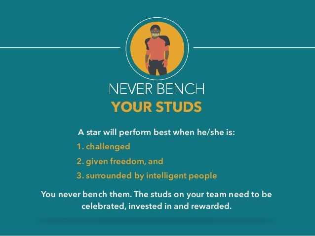 NEVER BENCH  YOUR STUDS  A star will perform best when he/she is:  1. challenged  2. given freedom, and  3. surrounded by ...