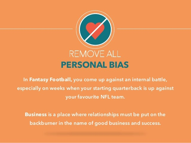 REMOVE ALL  PERSONAL BIAS  In Fantasy Football, you come up against an internal battle,  especially on weeks when your sta...