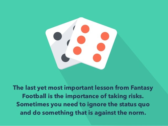 The last yet most important lesson from Fantasy  Football is the importance of taking risks.  Sometimes you need to ignore...
