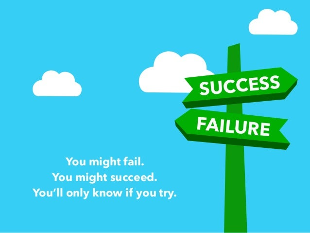 You might fail.  You might succeed.  You'll only know if you try.  SUCCESS  FAILURE