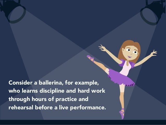 Consider a ballerina, for example,  who learns discipline and hard work  through hours of practice and  rehearsal before a...