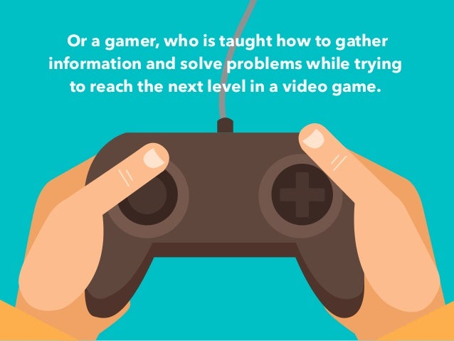Or a gamer, who is taught how to gather  information and solve problems while trying  to reach the next level in a video g...