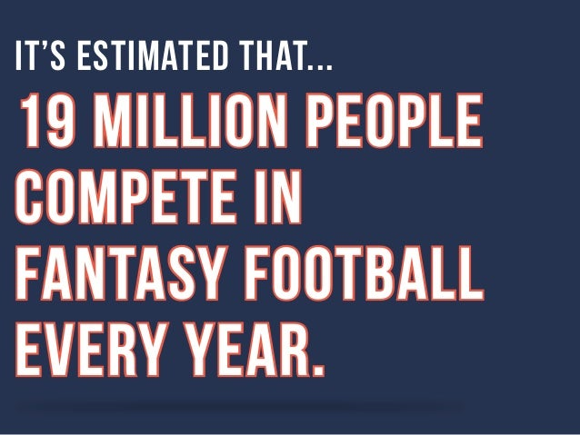 It's estimated that...  19 million people  compete in  Fantasy Football  every year.