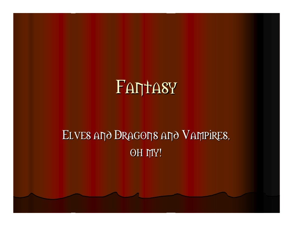 Fantasy  Elves and Dragons and Vampires,             oh my!