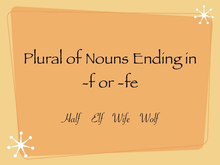 Plural of Nouns Ending in        -f or -fe     Half Elf Wife Wolf