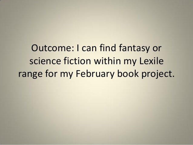 Outcome: I can find fantasy or science fiction within my Lexile range for my February book project.
