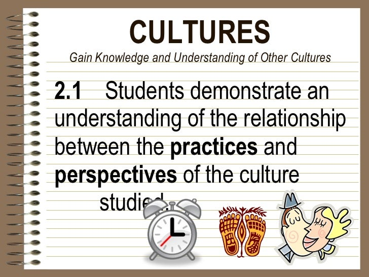 CULTURES Gain Knowledge and Understanding of Other Cultures <ul><li>2.1   Students demonstrate an understanding of the rel...