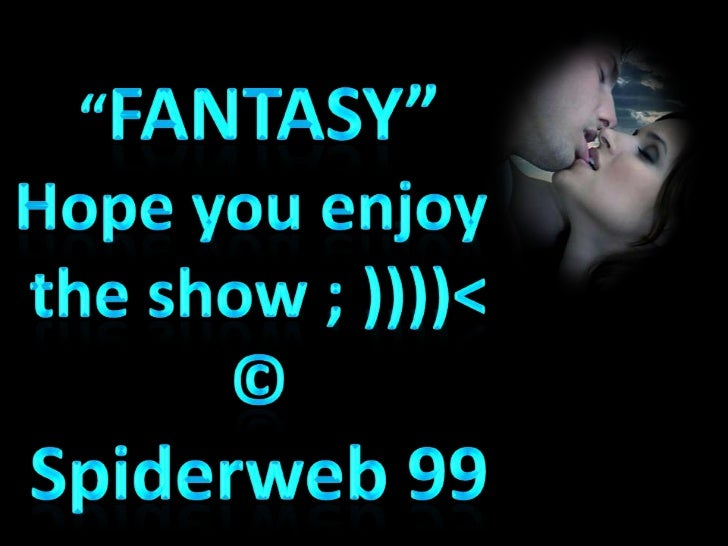 """FANTASY""<br />Hope you enjoy <br />the show ; ))))<<br />©<br />Spiderweb 99<br />"