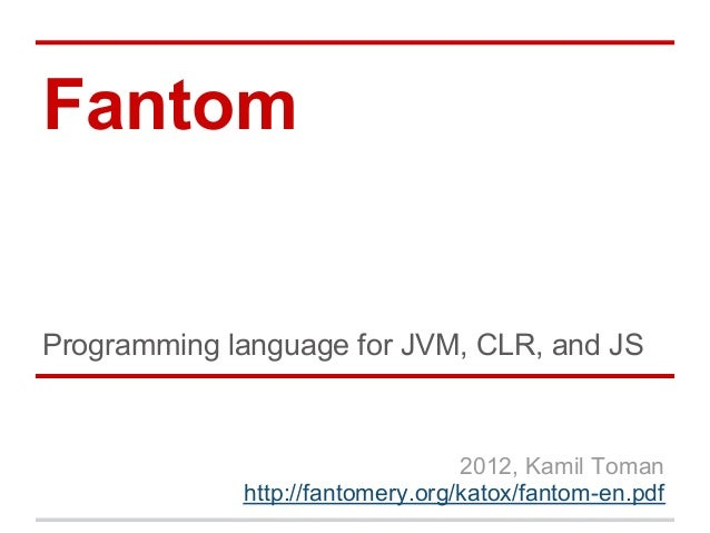 FantomProgramming language for JVM, CLR, and JS                                  2012, Kamil Toman             http://fant...