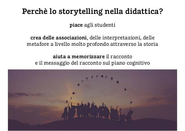 Perchè lo storytelling nella didattica? piace agli studenti crea delle associazioni, delle interpretazioni, delle metafore...
