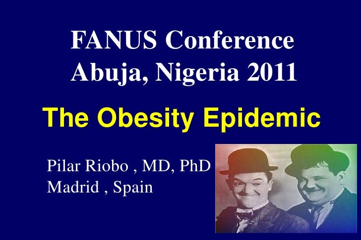 FANUS Conference   Abuja, Nigeria 2011The Obesity EpidemicPilar Riobo , MD, PhDMadrid , Spain