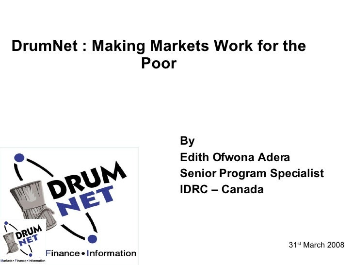 DrumNet : Making Markets Work for the Poor <ul><li>By  </li></ul><ul><li>Edith Ofwona Adera </li></ul><ul><li>Senior Progr...