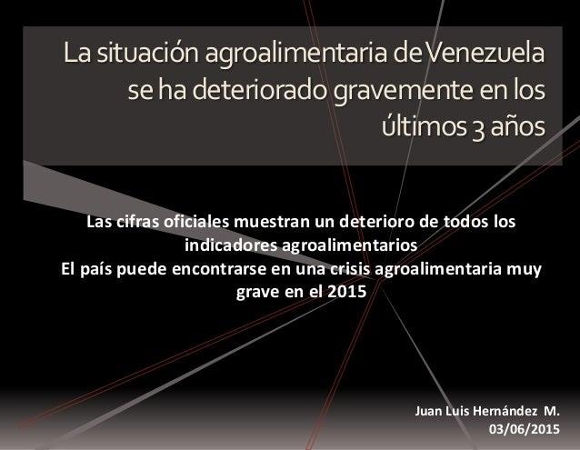 LasituaciónagroalimentariadeVenezuela sehadeterioradogravementeenlos últimos3años Juan Luis Hernández M. 03/06/2015 Las ci...
