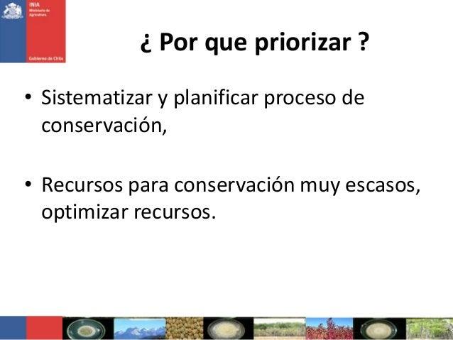 ¿ Por que priorizar ?• Sistematizar y planificar proceso deconservación,• Recursos para conservación muy escasos,optimizar...