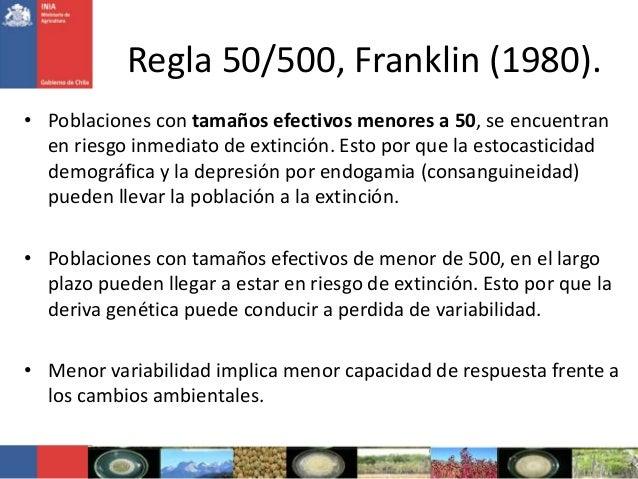 Regla 50/500, Franklin (1980).• Poblaciones con tamaños efectivos menores a 50, se encuentranen riesgo inmediato de extinc...