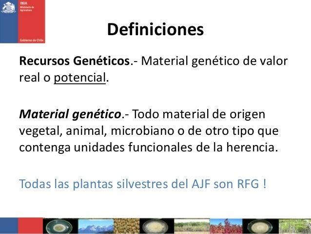 DefinicionesRecursos Genéticos.- Material genético de valorreal o potencial.Material genético.- Todo material de origenveg...