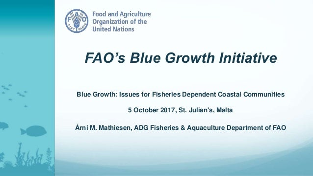 FAO's Blue Growth Initiative Blue Growth: Issues for Fisheries Dependent Coastal Communities 5 October 2017, St. Julian's,...