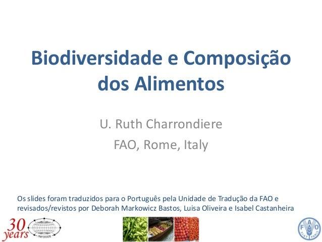Biodiversidade e Composição dos Alimentos U. Ruth Charrondiere FAO, Rome, Italy Os slides foram traduzidos para o Portuguê...