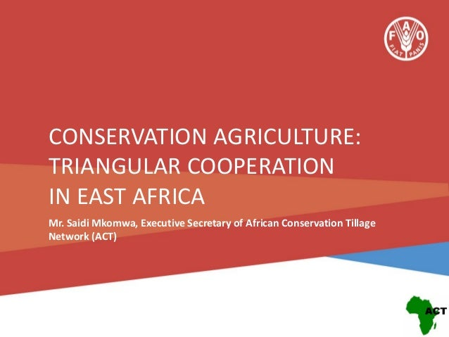 CONSERVATION AGRICULTURE: TRIANGULAR COOPERATION IN EAST AFRICA Mr. Saidi Mkomwa, Executive Secretary of African Conservat...