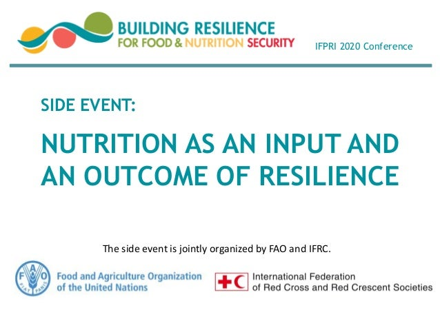 NUTRITION AS AN INPUT AND AN OUTCOME OF RESILIENCE SIDE EVENT: IFPRI 2020 Conference The side event is jointly organized b...