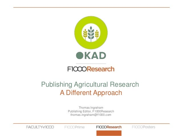 Thomas Ingraham Publishing Editor, F1000Research thomas.ingraham@f1000.com Publishing Agricultural Research A Different Ap...