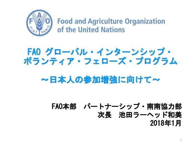 FAO本部 パートナーシップ・南南協力部 次長 池田ラーヘッド和美 2018年1月 FAO グローバル・インターンシップ・ ボランティア・フェローズ・プログラム ~日本人の参加増強に向けて~ 1