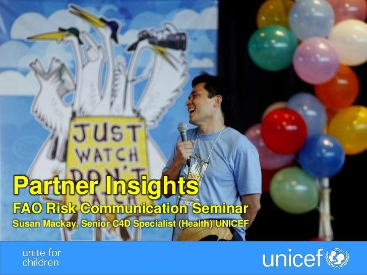 Partner InsightsFAO Risk Communication SeminarSusan Mackay, Senior C4D Specialist (Health) UNICEF