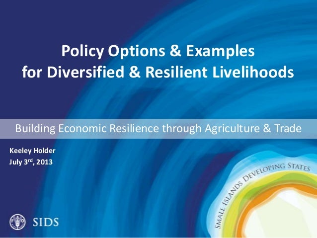 Policy Options & Examples for Diversified & Resilient Livelihoods Keeley Holder July 3rd, 2013 Building Economic Resilienc...
