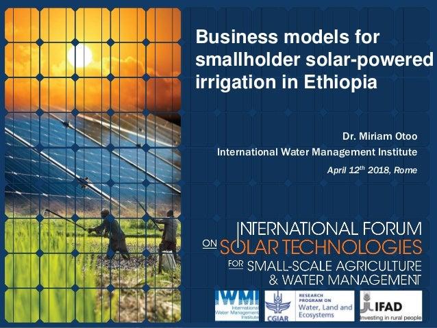 Business models for smallholder solar-powered irrigation in Ethiopia Dr. Miriam Otoo International Water Management Instit...