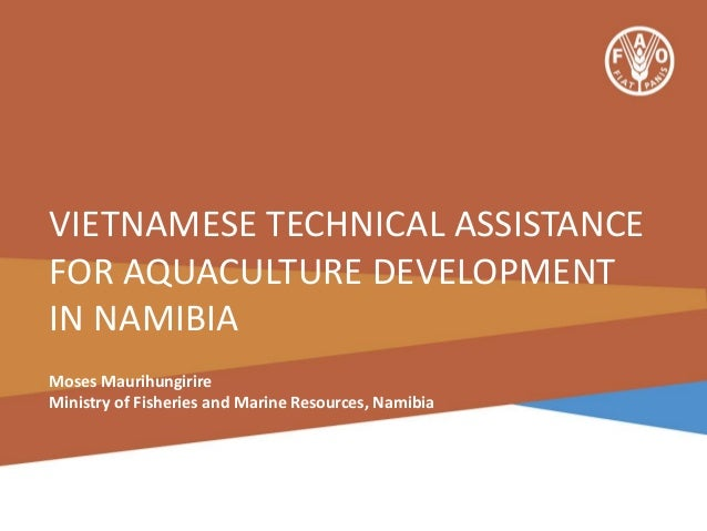 VIETNAMESE TECHNICAL ASSISTANCE FOR AQUACULTURE DEVELOPMENT IN NAMIBIA Moses Maurihungirire Ministry of Fisheries and Mari...