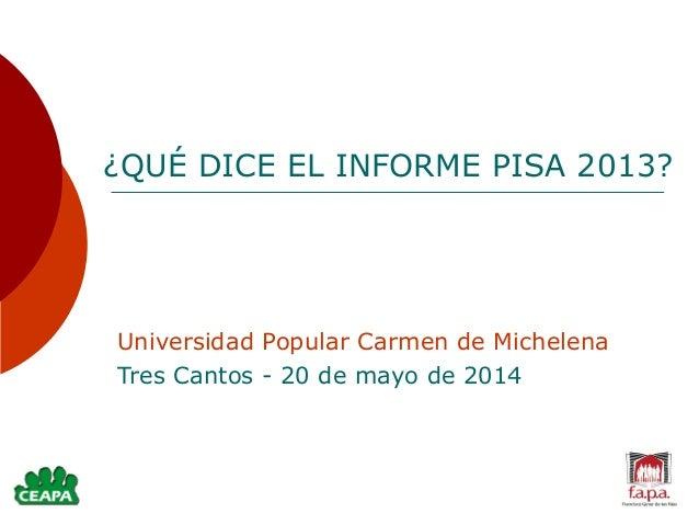 ¿QUÉ DICE EL INFORME PISA 2013? Universidad Popular Carmen de Michelena Tres Cantos - 20 de mayo de 2014