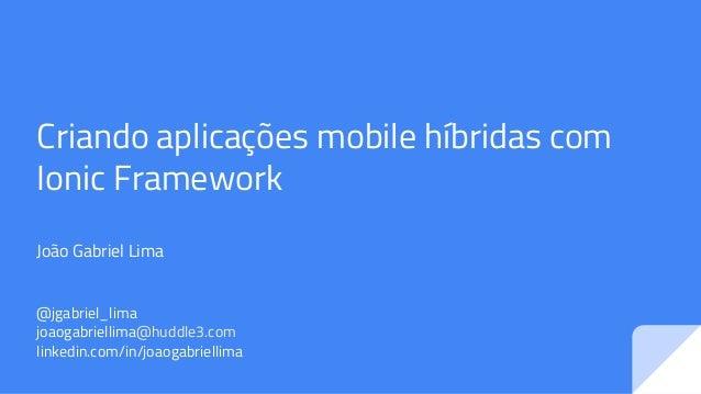 Criando aplicações mobile híbridas com Ionic Framework João Gabriel Lima @jgabriel_lima joaogabriellima@huddle3.com linked...