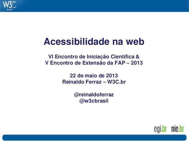 Acessibilidade na web VI Encontro de Iniciação Científica & V Encontro de Extensão da FAP – 2013 22 de maio de 2013 Reinal...