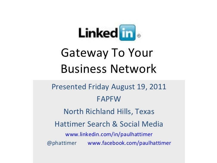 Gateway To Your  Business Network Presented Friday August 19, 2011 FAPFW North Richland Hills, Texas Hattimer Search & Soc...