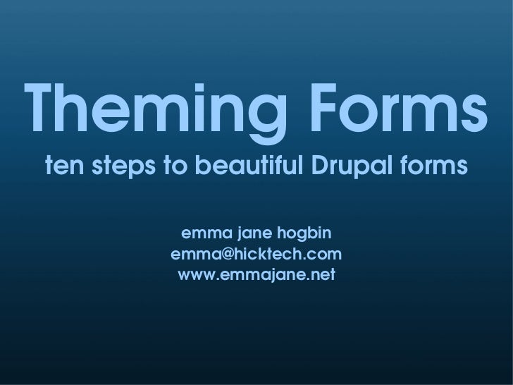 Theming Forms ten steps to beautiful Drupal forms             emma jane hogbin           emma@hicktech.com            www....