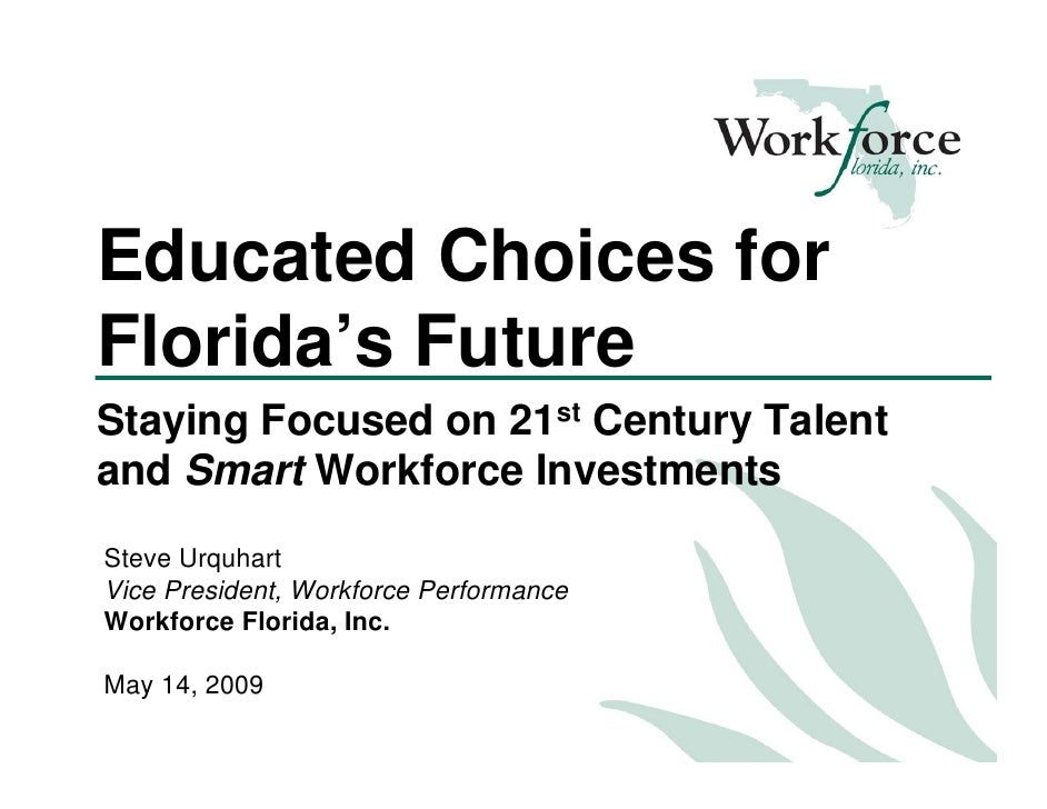 Educated Choices for Florida's Future Staying Focused on 21st Century Talent and Smart Workforce Investments Steve Urquhar...