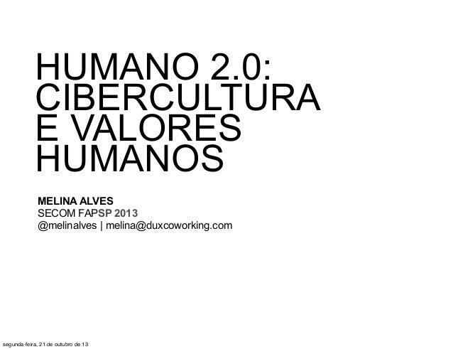 HUMANO 2.0: CIBERCULTURA E VALORES HUMANOS MELINA ALVES SECOM FAPSP 2013 @melinalves | melina@duxcoworking.com  segunda-fe...