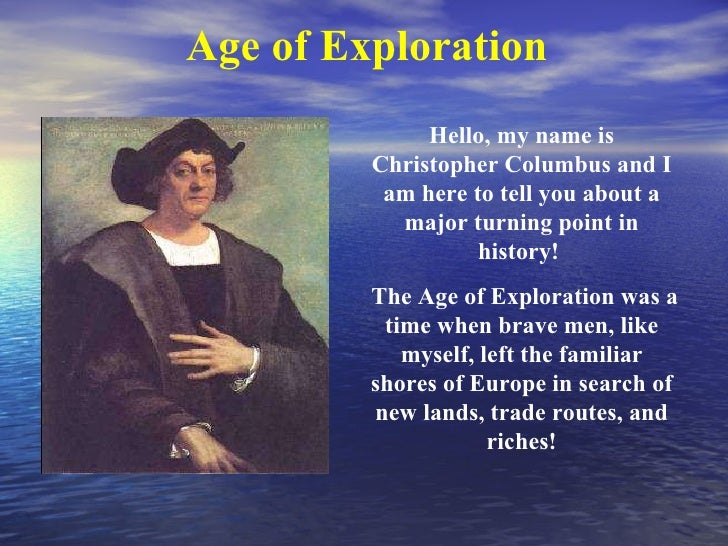 Hello, my name is Christopher Columbus and I am here to tell you about a major turning point in history!  The Age of Explo...