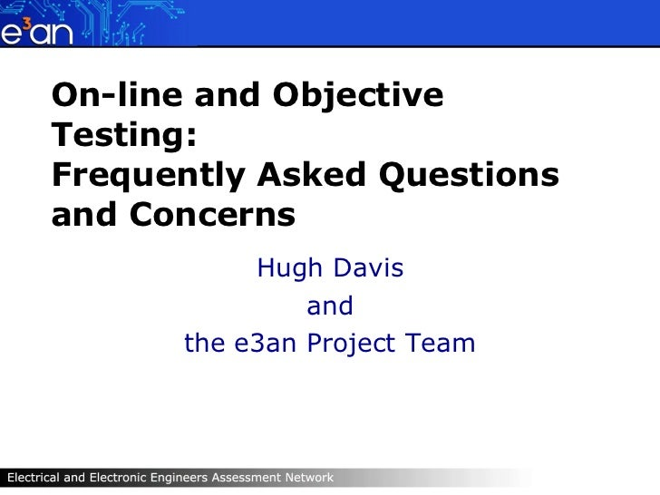 On-line and Objective Testing: Frequently Asked Questions and Concerns Hugh Davis and the e3an Project Team