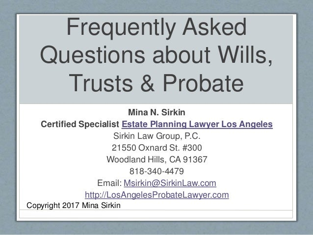 Frequently Asked Questions about Wills, Trusts & Probate Mina N. Sirkin Certified Specialist Estate Planning Lawyer Los An...