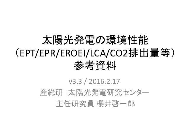 太陽光発電の環境性能 (EPT/EPR/EROEI/LCA/CO2排出量等) 参考資料 v3.3/2016.2.17 産総研 太陽光発電研究センター 主任研究員 櫻井啓一郎