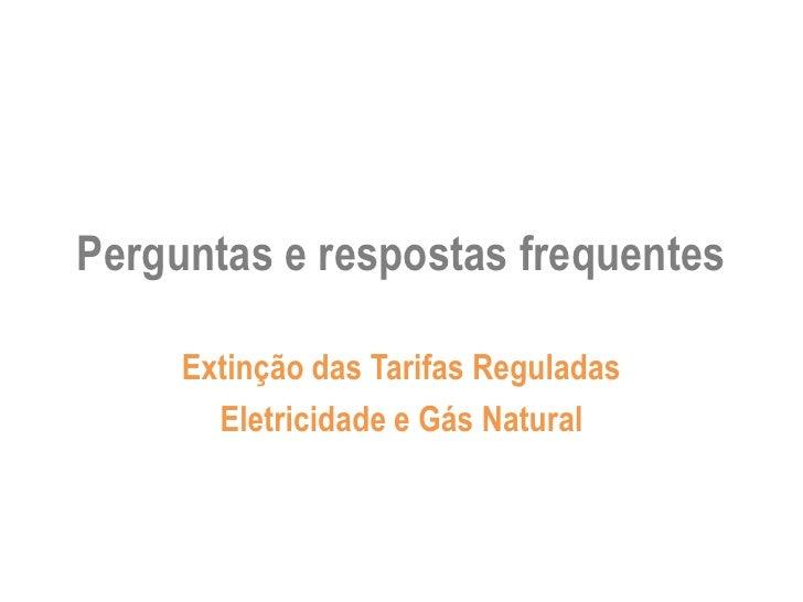 Perguntas e respostas frequentes     Extinção das Tarifas Reguladas       Eletricidade e Gás Natural