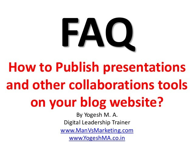 FAQ How to Publish presentations and other collaborations tools on your blog website? By Yogesh M. A. Digital Leadership T...